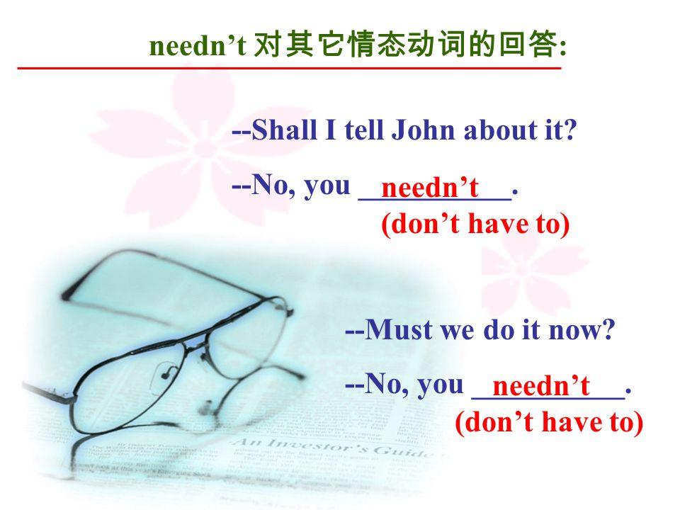 needn't 对其它情态动词的回答 : --Shall I tell John about it.