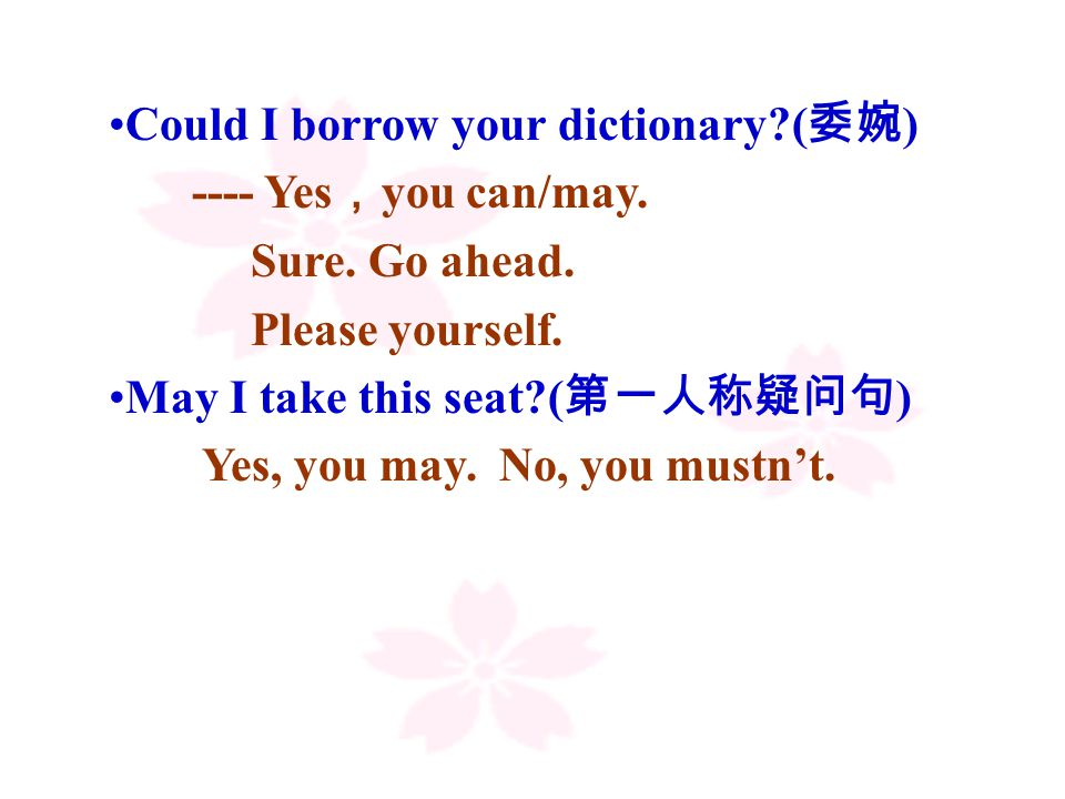 Could I borrow your dictionary ( 委婉 ) ---- Yes , you can/may.