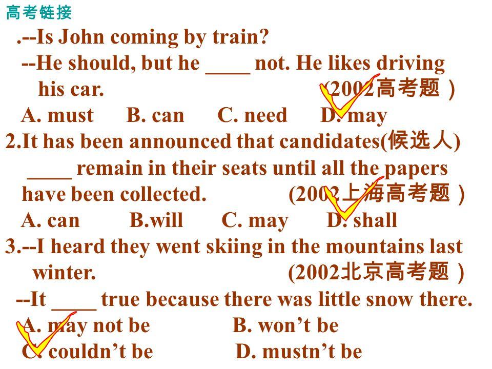 高考链接 1.--Is John coming by train. --He should, but he ____ not.