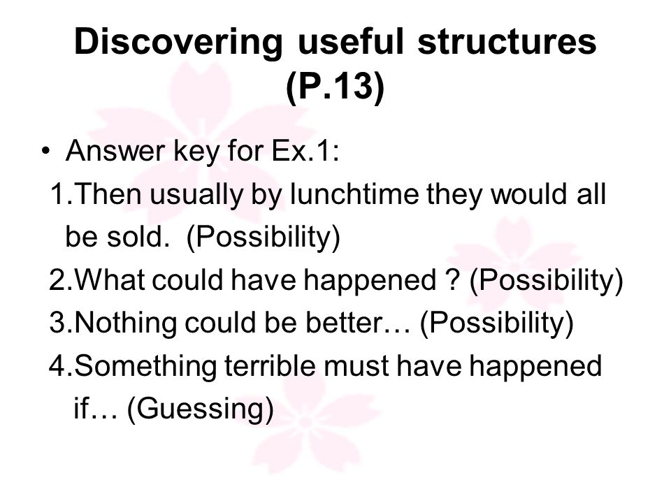 Discovering useful structures (P.13) Answer key for Ex.1: 1.Then usually by lunchtime they would all be sold.