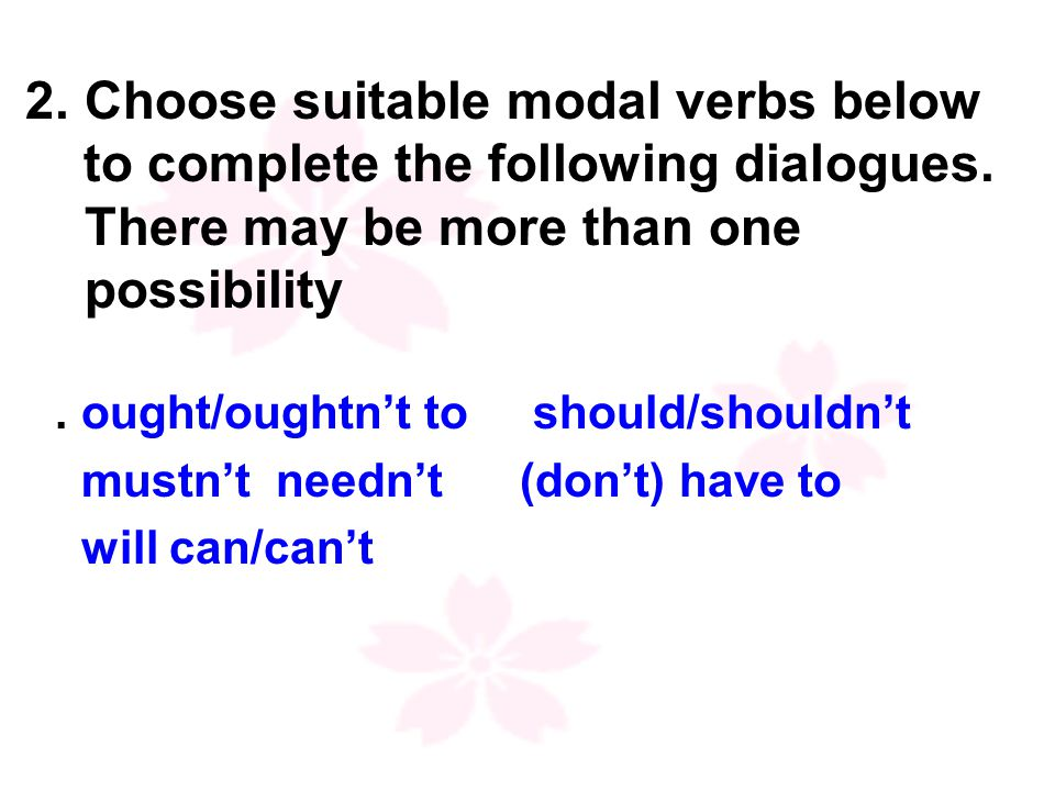 ought/oughtn't to should/shouldn't mustn't needn't (don't) have to will can/can't 2.