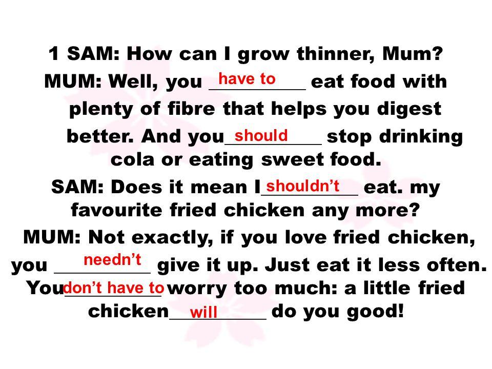 1 SAM: How can I grow thinner, Mum.