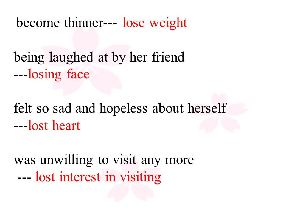 become thinner--- lose weight being laughed at by her friend ---losing face felt so sad and hopeless about herself ---lost heart was unwilling to visit any more --- lost interest in visiting