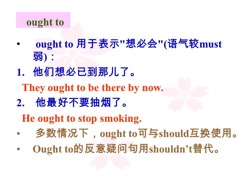 ought to ought to 用于表示 想必会 ( 语气较 must 弱 ) : 1. 他们想必已到那儿了。 They ought to be there by now.