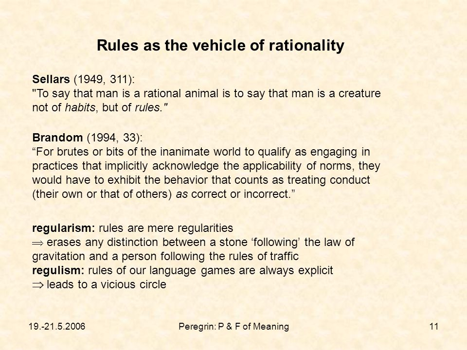 19.-21.5.2006Peregrin: P & F of Meaning11 Rules as the vehicle of rationality Brandom (1994, 33): For brutes or bits of the inanimate world to qualify as engaging in practices that implicitly acknowledge the applicability of norms, they would have to exhibit the behavior that counts as treating conduct (their own or that of others) as correct or incorrect. Sellars (1949, 311): To say that man is a rational animal is to say that man is a creature not of habits, but of rules. regularism: rules are mere regularities  erases any distinction between a stone 'following' the law of gravitation and a person following the rules of traffic regulism: rules of our language games are always explicit  leads to a vicious circle