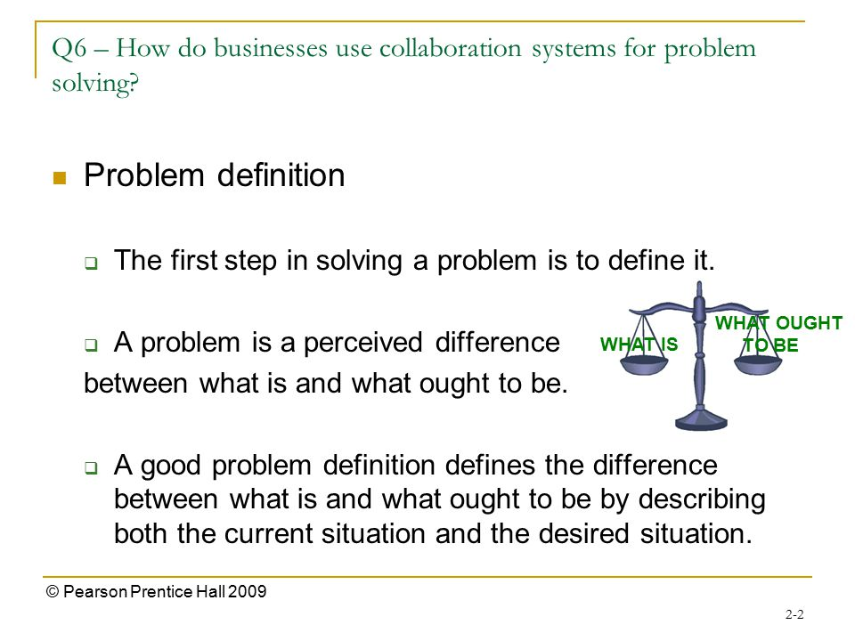 2-2 © Pearson Prentice Hall 2009 Q6 – How do businesses use collaboration systems for problem solving? Problem definition  The first step in solving