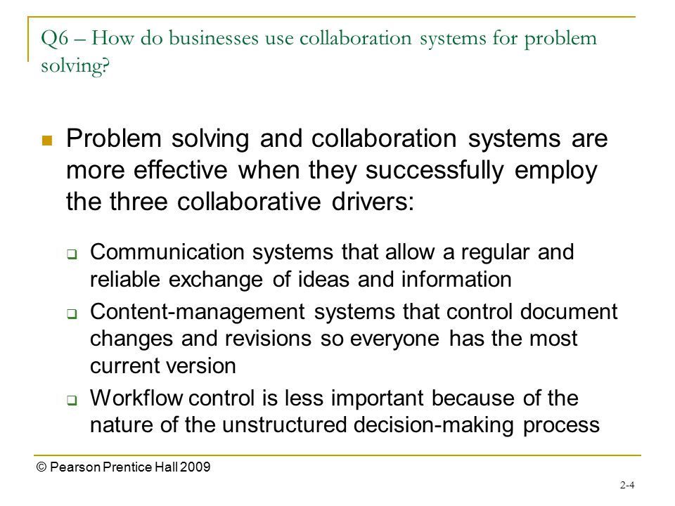 2-4 © Pearson Prentice Hall 2009 Q6 – How do businesses use collaboration systems for problem solving? Problem solving and collaboration systems are m