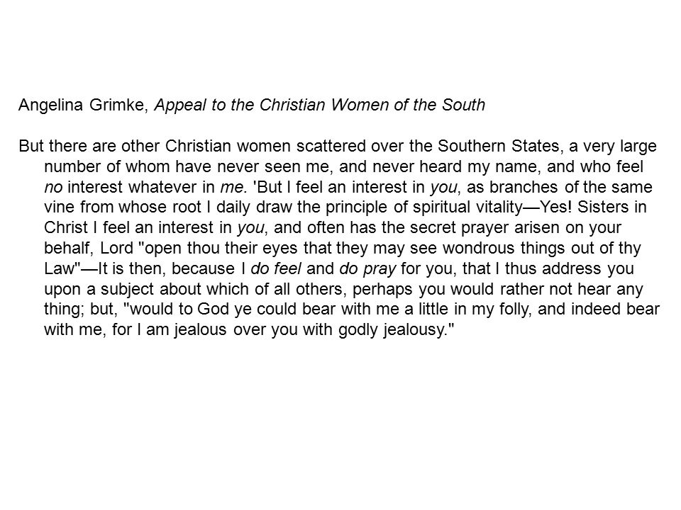 Angelina Grimke, Appeal to the Christian Women of the South But there are other Christian women scattered over the Southern States, a very large numbe