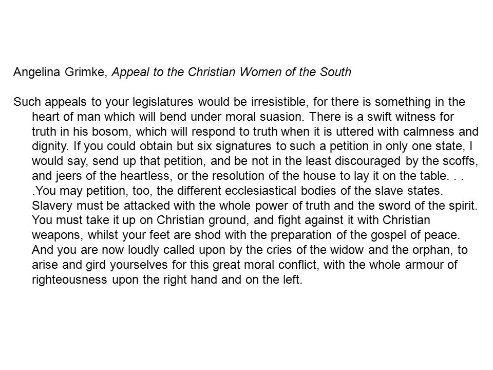 Angelina Grimke, Appeal to the Christian Women of the South Such appeals to your legislatures would be irresistible, for there is something in the hea