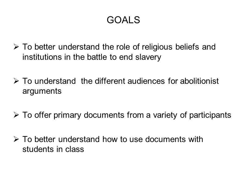 GOALS  To better understand the role of religious beliefs and institutions in the battle to end slavery  To understand the different audiences for a