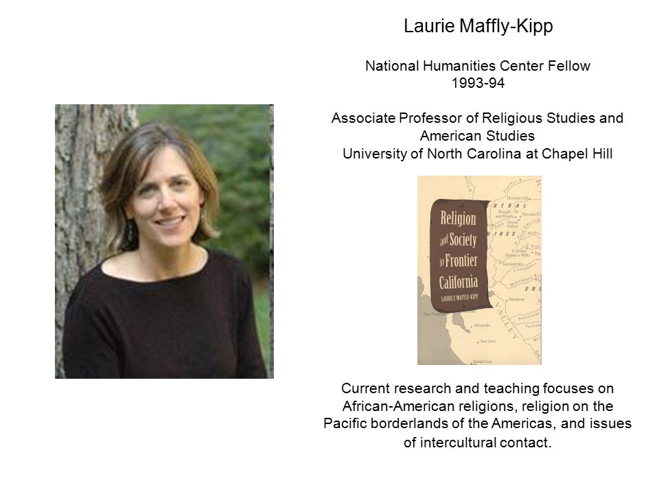 Laurie Maffly-Kipp National Humanities Center Fellow 1993-94 Associate Professor of Religious Studies and American Studies University of North Carolin
