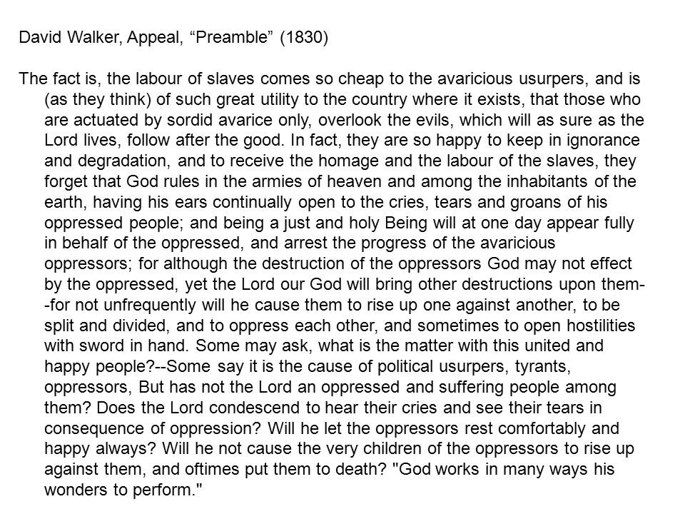 "David Walker, Appeal, ""Preamble"" (1830) The fact is, the labour of slaves comes so cheap to the avaricious usurpers, and is (as they think) of such gr"