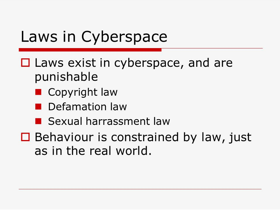 Laws in Cyberspace  Laws exist in cyberspace, and are punishable Copyright law Defamation law Sexual harrassment law  Behaviour is constrained by law, just as in the real world.
