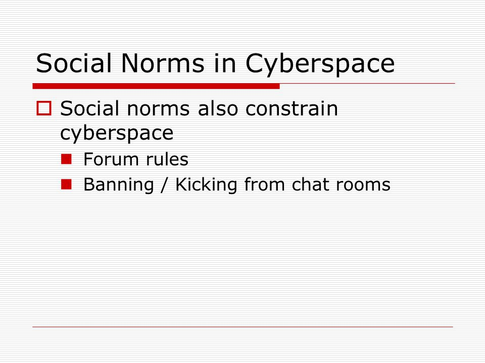 Social Norms in Cyberspace  Social norms also constrain cyberspace Forum rules Banning / Kicking from chat rooms