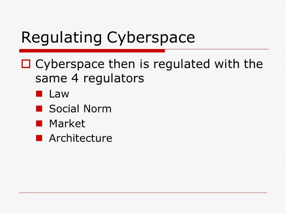 Regulating Cyberspace  Cyberspace then is regulated with the same 4 regulators Law Social Norm Market Architecture
