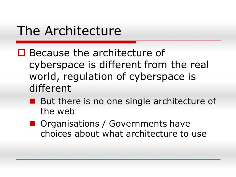 The Architecture  Because the architecture of cyberspace is different from the real world, regulation of cyberspace is different But there is no one single architecture of the web Organisations / Governments have choices about what architecture to use