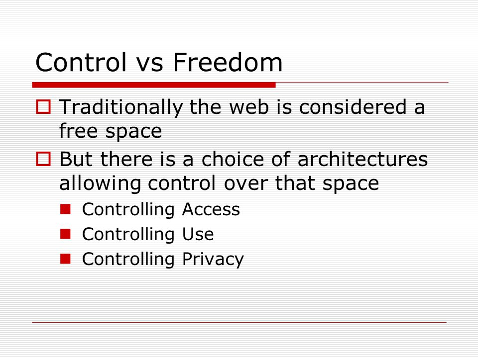 Control vs Freedom  Traditionally the web is considered a free space  But there is a choice of architectures allowing control over that space Controlling Access Controlling Use Controlling Privacy