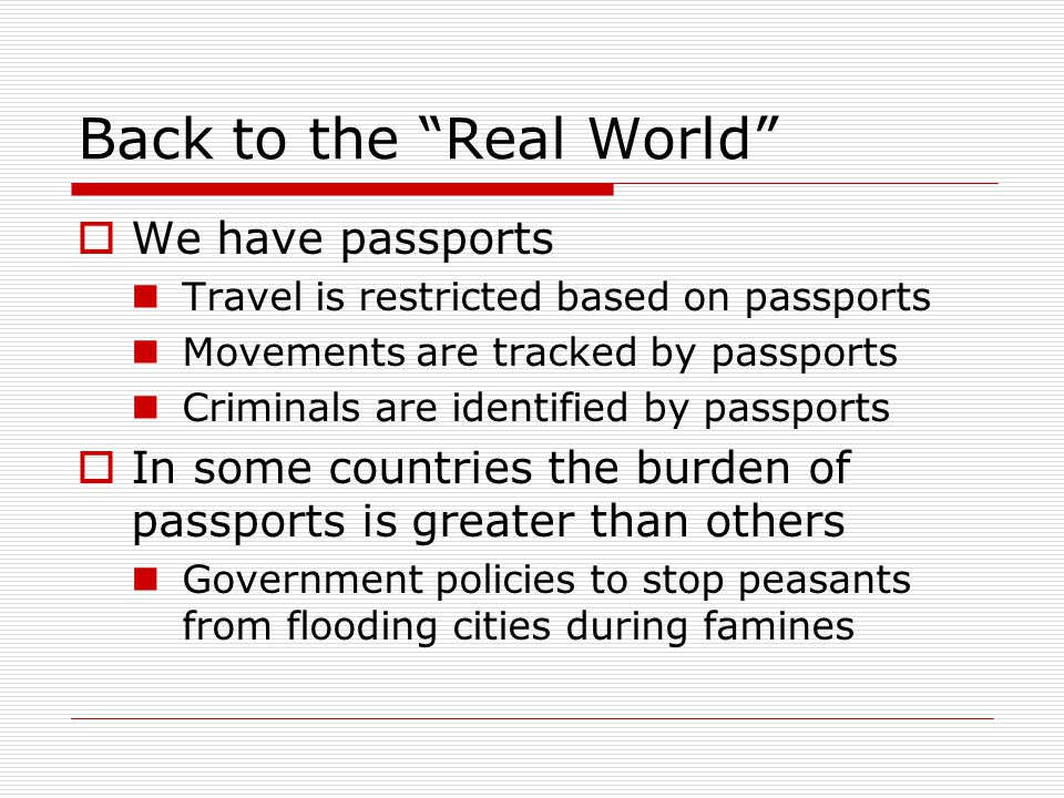 Back to the Real World  We have passports Travel is restricted based on passports Movements are tracked by passports Criminals are identified by passports  In some countries the burden of passports is greater than others Government policies to stop peasants from flooding cities during famines