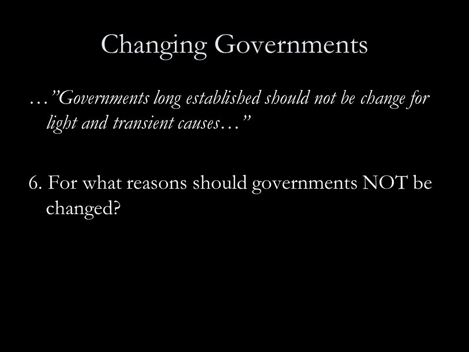 """Changing Governments …""""Governments long established should not be change for light and transient causes…"""" 6. For what reasons should governments NOT b"""