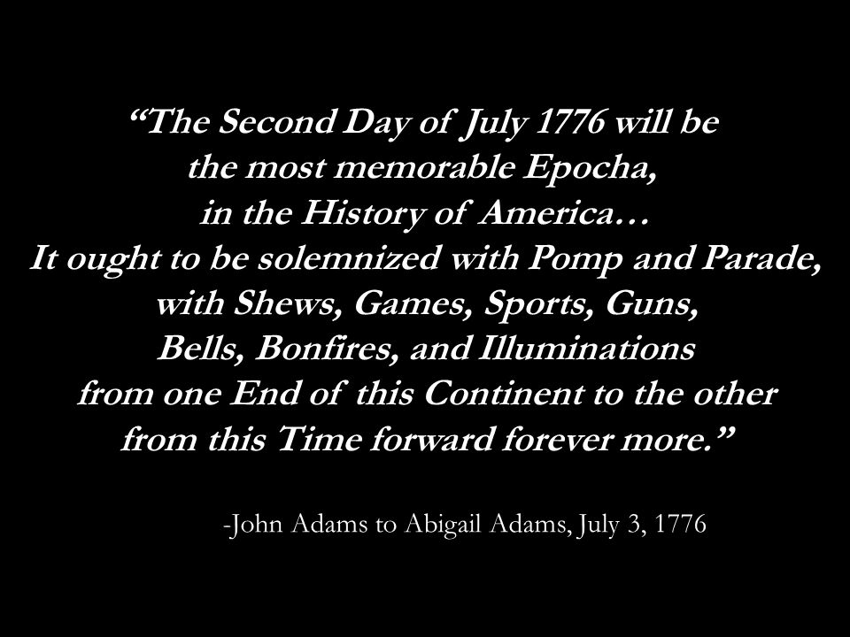 """""""The Second Day of July 1776 will be the most memorable Epocha, in the History of America… It ought to be solemnized with Pomp and Parade, with Shews,"""