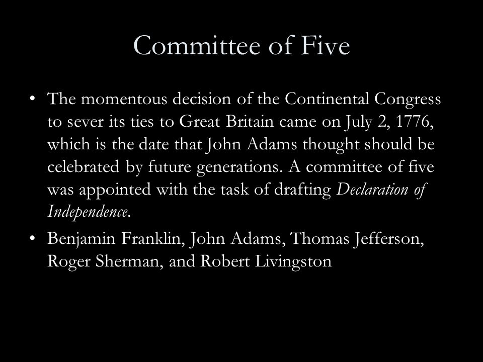 Committee of Five The momentous decision of the Continental Congress to sever its ties to Great Britain came on July 2, 1776, which is the date that J