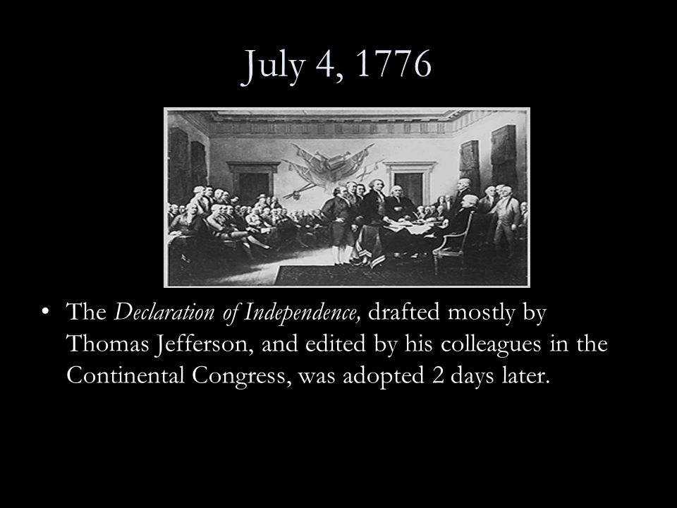 July 4, 1776 The Declaration of Independence, drafted mostly by Thomas Jefferson, and edited by his colleagues in the Continental Congress, was adopte