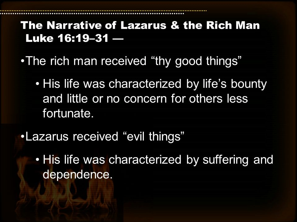 The Narrative of Lazarus & the Rich Man Luke 16:19–31 — The rich man received thy good things His life was characterized by life's bounty and little or no concern for others less fortunate.