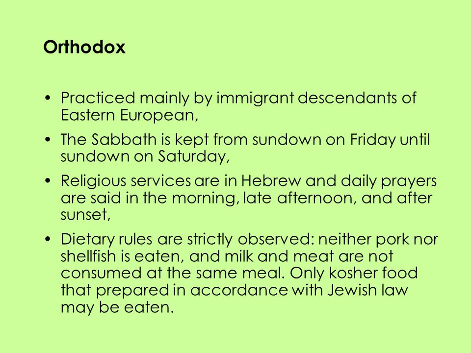 Orthodox Practiced mainly by immigrant descendants of Eastern European, The Sabbath is kept from sundown on Friday until sundown on Saturday, Religious services are in Hebrew and daily prayers are said in the morning, late afternoon, and after sunset, Dietary rules are strictly observed: neither pork nor shellfish is eaten, and milk and meat are not consumed at the same meal.