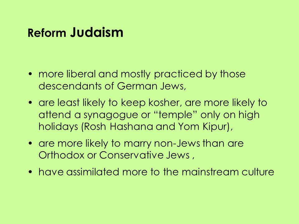 Reform Judaism more liberal and mostly practiced by those descendants of German Jews, are least likely to keep kosher, are more likely to attend a synagogue or temple only on high holidays (Rosh Hashana and Yom Kipur), are more likely to marry non-Jews than are Orthodox or Conservative Jews, have assimilated more to the mainstream culture
