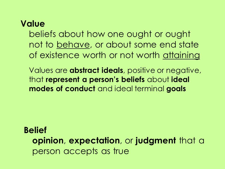 Value beliefs about how one ought or ought not to behave, or about some end state of existence worth or not worth attaining Values are abstract ideals, positive or negative, that represent a person's beliefs about ideal modes of conduct and ideal terminal goals Belief opinion, expectation, or judgment that a person accepts as true