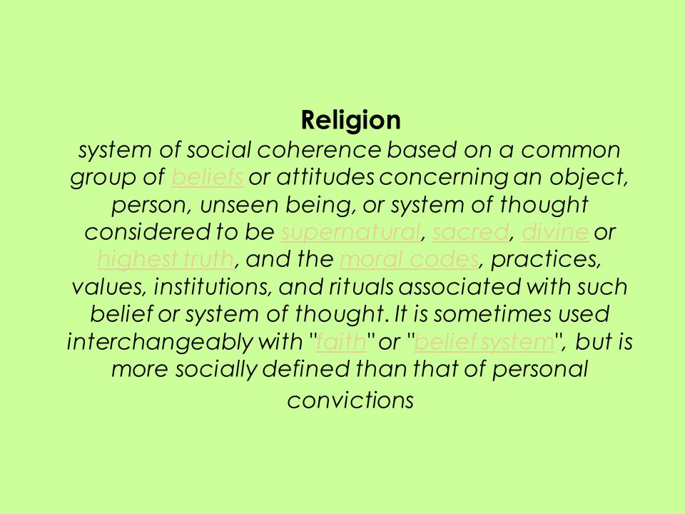 Religion system of social coherence based on a common group of beliefs or attitudes concerning an object, person, unseen being, or system of thought considered to be supernatural, sacred, divine or highest truth, and the moral codes, practices, values, institutions, and rituals associated with such belief or system of thought.
