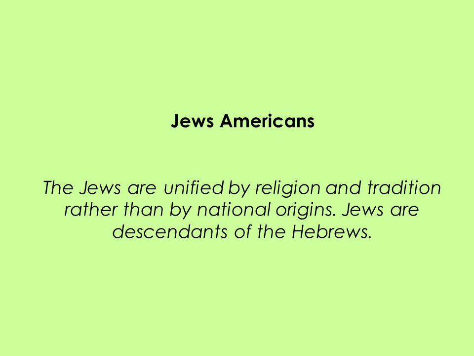 Jews Americans The Jews are unified by religion and tradition rather than by national origins.