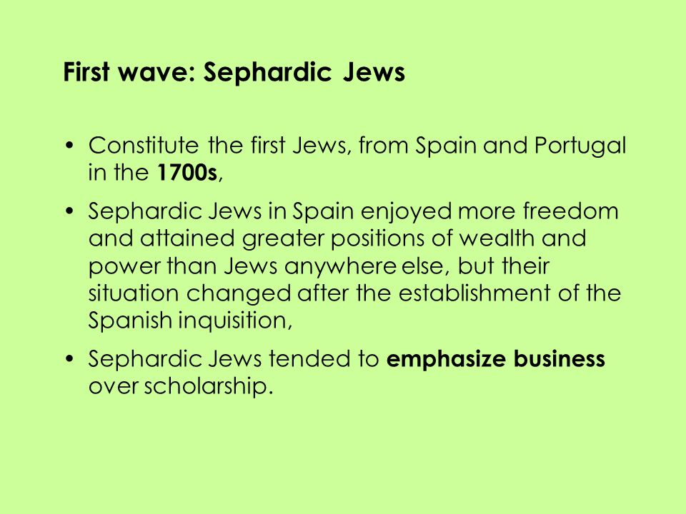 First wave: Sephardic Jews Constitute the first Jews, from Spain and Portugal in the 1700s, Sephardic Jews in Spain enjoyed more freedom and attained greater positions of wealth and power than Jews anywhere else, but their situation changed after the establishment of the Spanish inquisition, Sephardic Jews tended to emphasize business over scholarship.