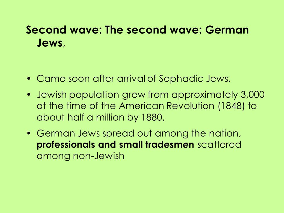 Second wave: The second wave: German Jews, Came soon after arrival of Sephadic Jews, Jewish population grew from approximately 3,000 at the time of the American Revolution (1848) to about half a million by 1880, German Jews spread out among the nation, professionals and small tradesmen scattered among non-Jewish