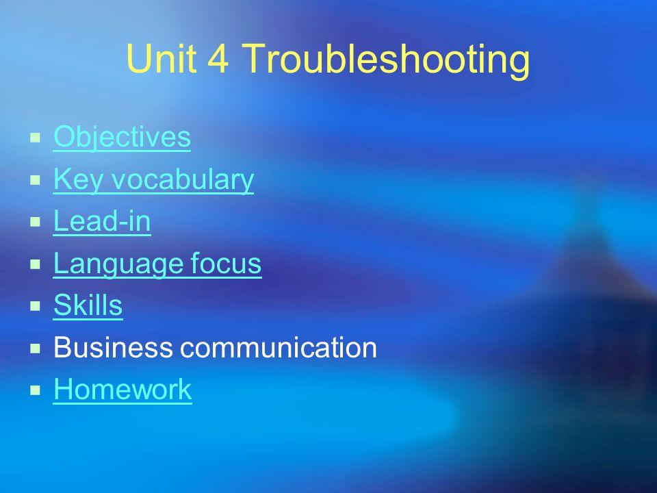 Unit 4 Troubleshooting  Objectives Objectives  Key vocabulary Key vocabulary  Lead-in Lead-in  Language focus Language focus  Skills Skills  Business communication  Homework Homework