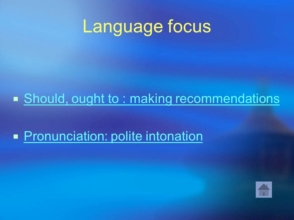 Language focus  Should, ought to : making recommendations Should, ought to : making recommendations  Pronunciation: polite intonation Pronunciation: polite intonation