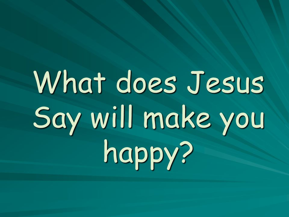 What does Jesus Say will make you happy?
