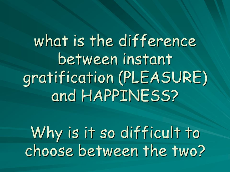 What is instant gratification?