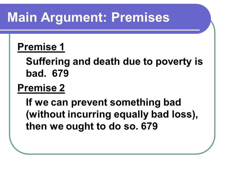 Main Argument: Premises Premise 1 Suffering and death due to poverty is bad.
