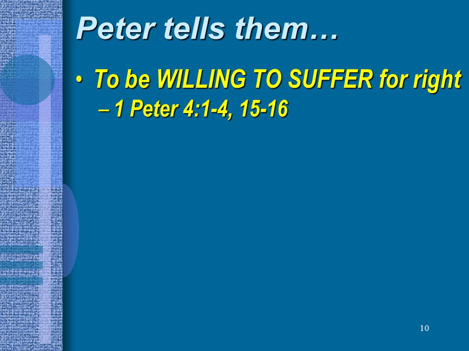 10 Peter tells them… To be WILLING TO SUFFER for right To be WILLING TO SUFFER for right – 1 Peter 4:1-4, 15-16