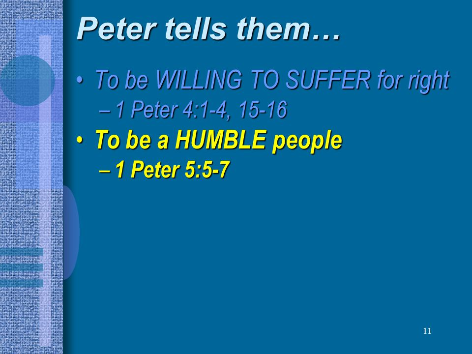 11 Peter tells them… To be WILLING TO SUFFER for right To be WILLING TO SUFFER for right – 1 Peter 4:1-4, 15-16 To be a HUMBLE people To be a HUMBLE people – 1 Peter 5:5-7