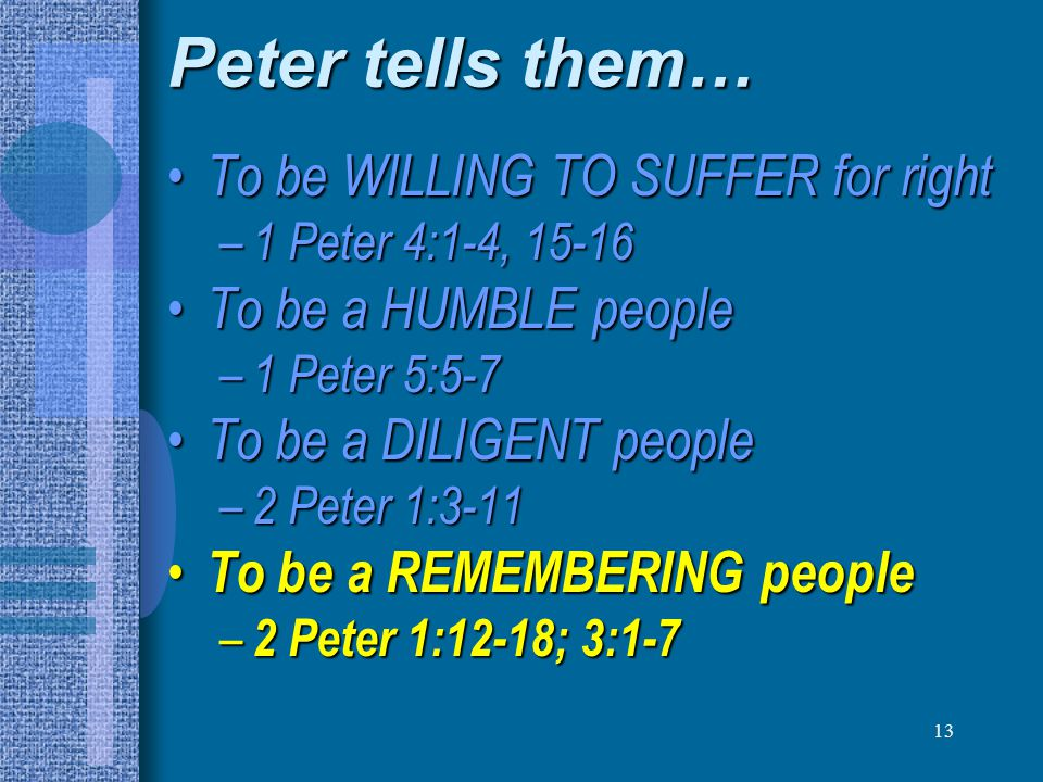 13 Peter tells them… To be WILLING TO SUFFER for right To be WILLING TO SUFFER for right – 1 Peter 4:1-4, 15-16 To be a HUMBLE people To be a HUMBLE people – 1 Peter 5:5-7 To be a DILIGENT people To be a DILIGENT people – 2 Peter 1:3-11 To be a REMEMBERING people To be a REMEMBERING people – 2 Peter 1:12-18; 3:1-7