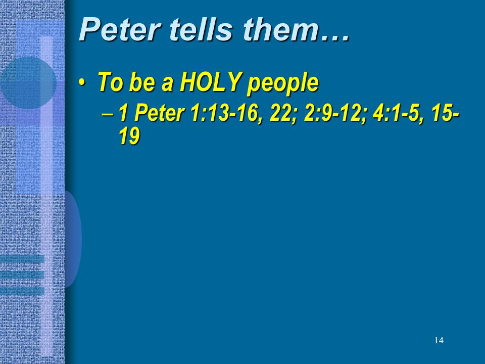 14 Peter tells them… To be a HOLY people To be a HOLY people – 1 Peter 1:13-16, 22; 2:9-12; 4:1-5, 15- 19