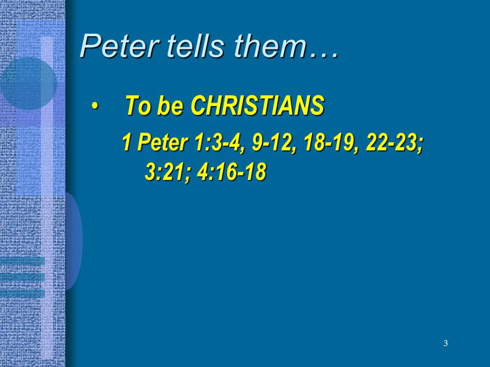 4 Peter tells them… To be CHRISTIANS To be CHRISTIANS – 1 Peter 1:3-4, 9-12, 18-19, 22-23; 3:21; 4:16-18 To be OBEDIENT children To be OBEDIENT children – 1 Peter 1:13-17