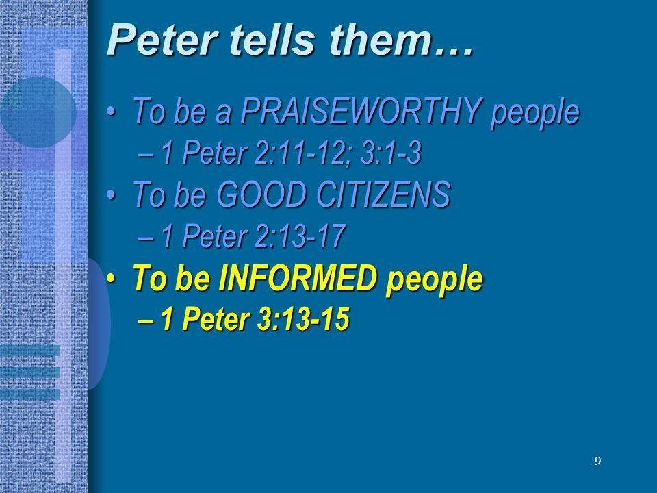 9 Peter tells them… To be a PRAISEWORTHY people To be a PRAISEWORTHY people – 1 Peter 2:11-12; 3:1-3 To be GOOD CITIZENS To be GOOD CITIZENS – 1 Peter 2:13-17 To be INFORMED people To be INFORMED people – 1 Peter 3:13-15