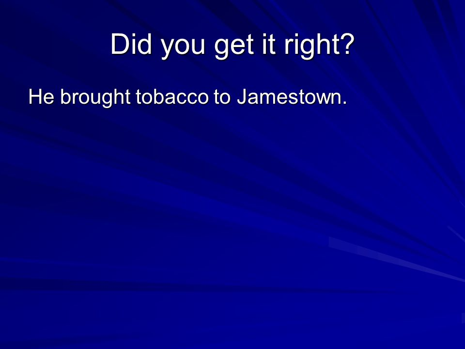 Did you get it right He brought tobacco to Jamestown.