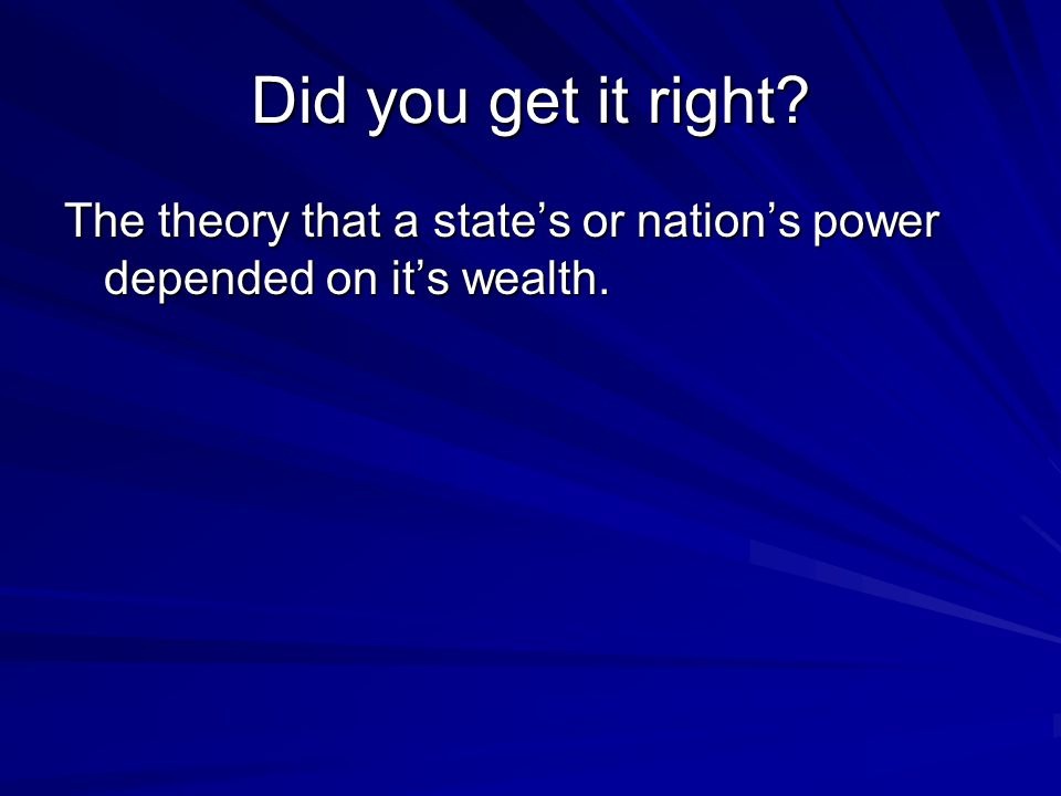 Did you get it right The theory that a state's or nation's power depended on it's wealth.