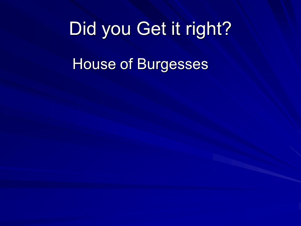 Did you Get it right House of Burgesses House of Burgesses