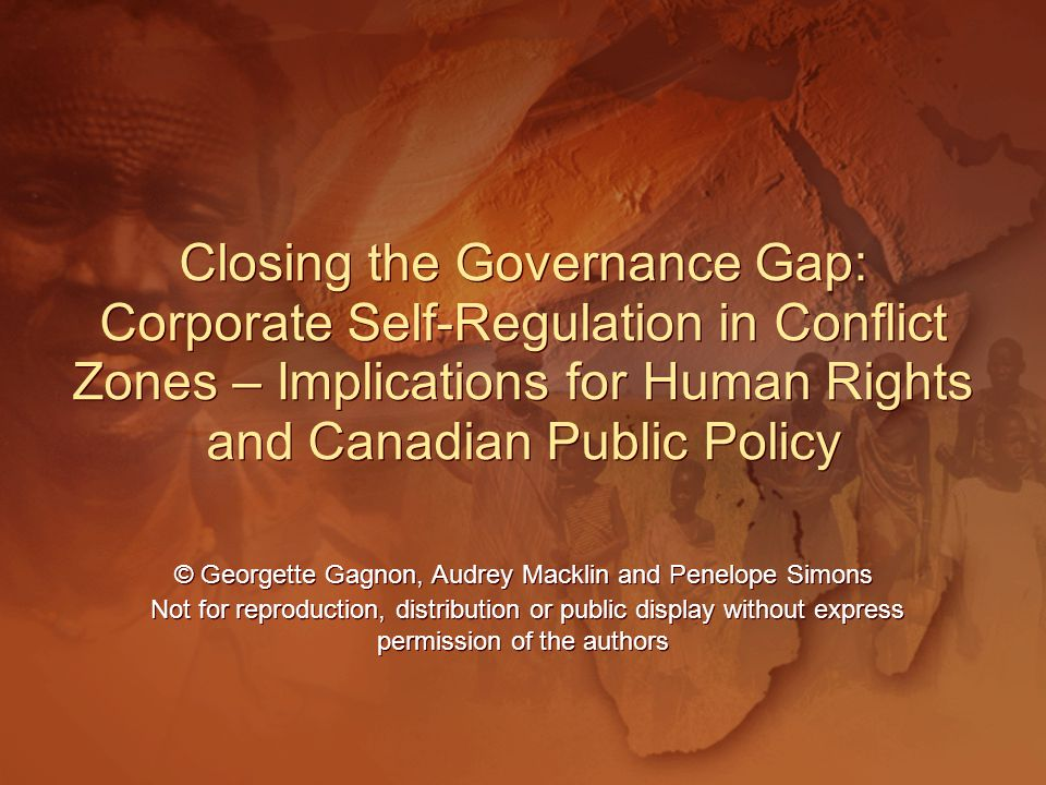 Closing the Governance Gap: Corporate Self-Regulation in Conflict Zones – Implications for Human Rights and Canadian Public Policy Closing the Governance Gap: Corporate Self-Regulation in Conflict Zones – Implications for Human Rights and Canadian Public Policy © Georgette Gagnon, Audrey Macklin and Penelope Simons Not for reproduction, distribution or public display without express permission of the authors © Georgette Gagnon, Audrey Macklin and Penelope Simons Not for reproduction, distribution or public display without express permission of the authors