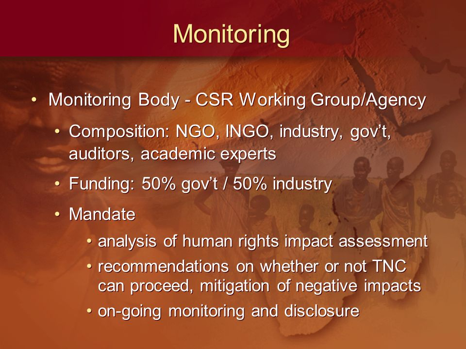 Monitoring Monitoring Body - CSR Working Group/Agency Composition: NGO, INGO, industry, gov't, auditors, academic experts Funding: 50% gov't / 50% industry Mandate analysis of human rights impact assessment recommendations on whether or not TNC can proceed, mitigation of negative impacts on-going monitoring and disclosure Monitoring Body - CSR Working Group/Agency Composition: NGO, INGO, industry, gov't, auditors, academic experts Funding: 50% gov't / 50% industry Mandate analysis of human rights impact assessment recommendations on whether or not TNC can proceed, mitigation of negative impacts on-going monitoring and disclosure
